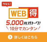 今なら!WEB得5,000円オトク!10分でカンタン 詳しくはこちら