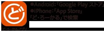 「ど・ろーかる」アプリをインストール ●Android:「Google Playストア」●iPhone:「App Store」 「ど・ろーかる」で検索 利用環境:Android™6.0以降、iOS9.0以降
