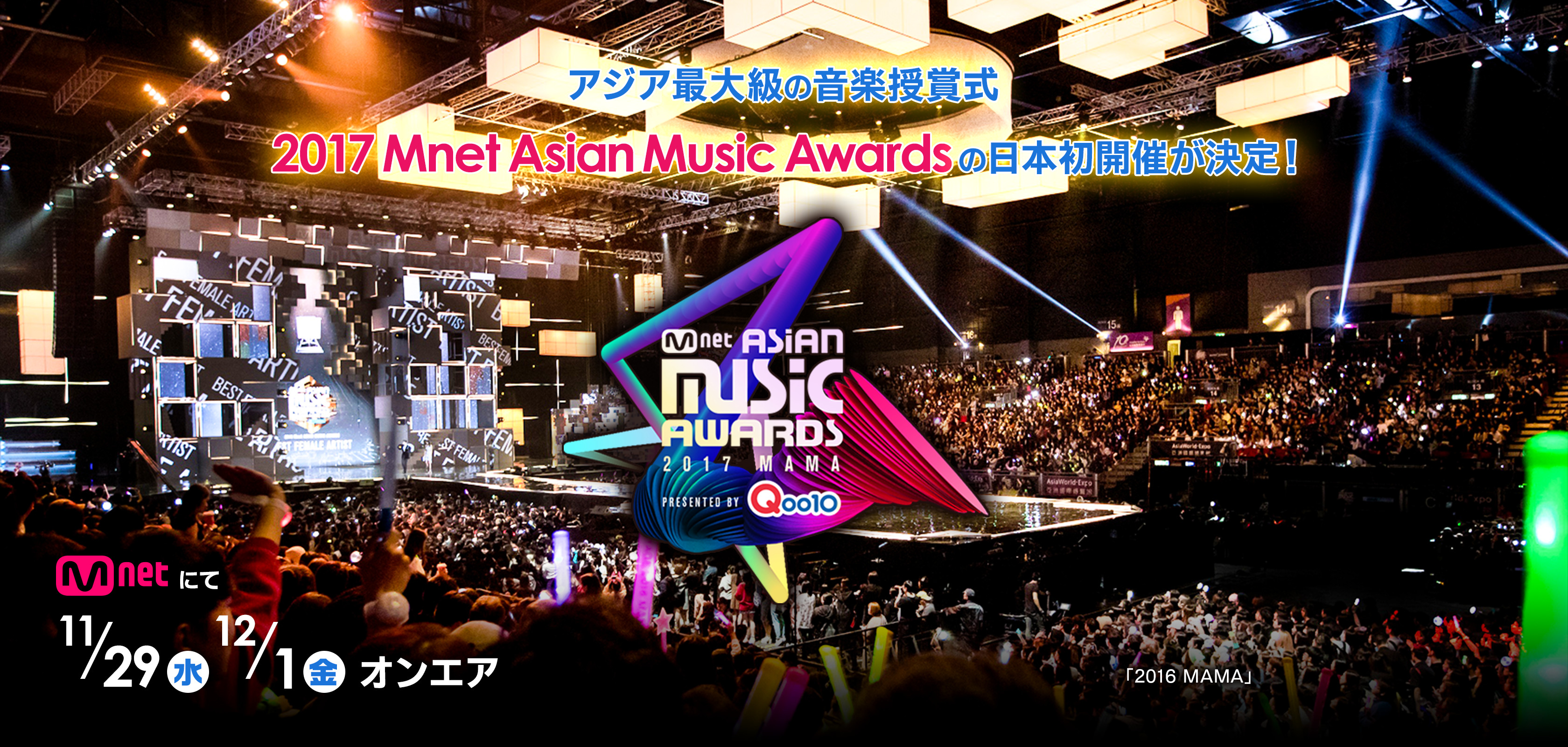 Mnet Asian Music Awards 2017 Presented by Qoo10 MAMA アジア最大級の音楽授賞式 2017 Mnet Asian Music Awardsの日本初開催が決定! Mnetにて11/29(水)12/1(金)オンエア 「2016 MAMA」 ©CJ E&M Corporation, all rights reserved